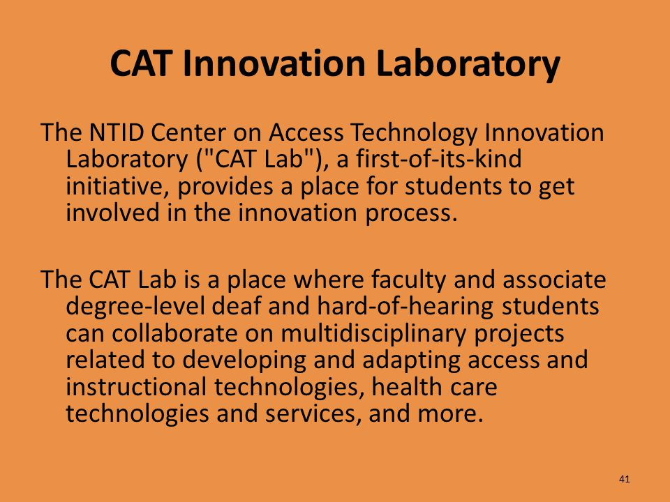 CAT Innovation Laboratory The NTID Center on Access Technology Innovation Laboratory ( CAT Lab ), a first-of-its-kind initiative, provides a place for students to get involved in the innovation process.
