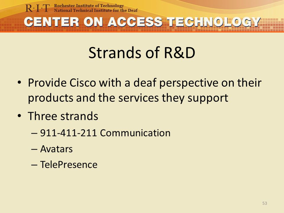 Strands of R&D Provide Cisco with a deaf perspective on their products and the services they support Three strands – 911-411-211 Communication – Avatars – TelePresence 53