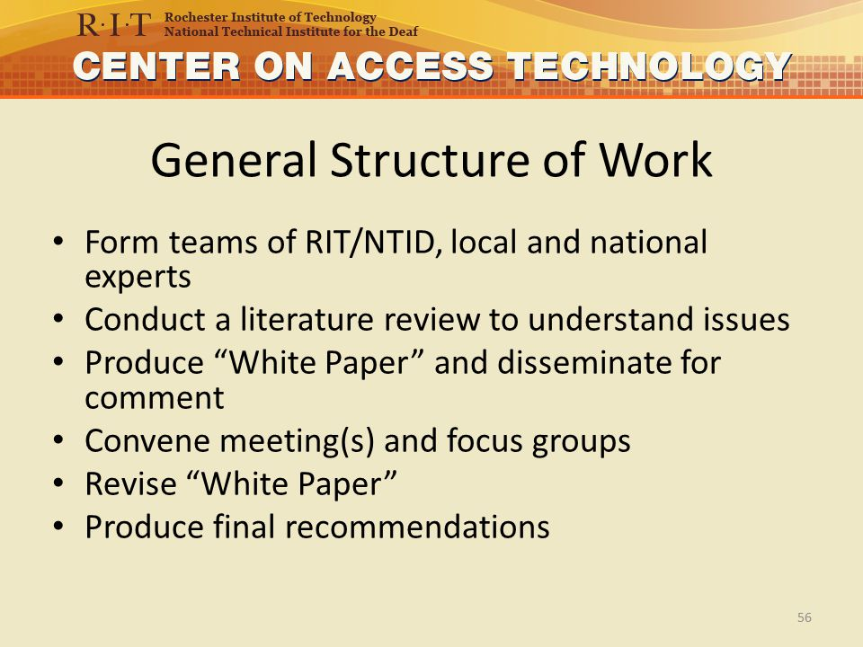 General Structure of Work Form teams of RIT/NTID, local and national experts Conduct a literature review to understand issues Produce White Paper and disseminate for comment Convene meeting(s) and focus groups Revise White Paper Produce final recommendations 56