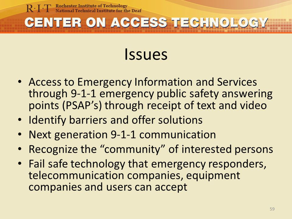 Issues Access to Emergency Information and Services through 9-1-1 emergency public safety answering points (PSAP's) through receipt of text and video Identify barriers and offer solutions Next generation 9-1-1 communication Recognize the community of interested persons Fail safe technology that emergency responders, telecommunication companies, equipment companies and users can accept 59