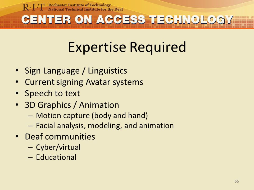 Expertise Required Sign Language / Linguistics Current signing Avatar systems Speech to text 3D Graphics / Animation – Motion capture (body and hand) – Facial analysis, modeling, and animation Deaf communities – Cyber/virtual – Educational 66