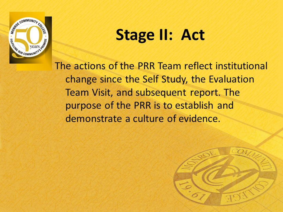Stage II: Act The actions of the PRR Team reflect institutional change since the Self Study, the Evaluation Team Visit, and subsequent report. The pur