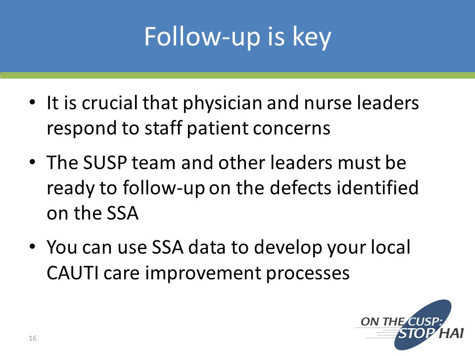 Follow-up is key 16 It is crucial that physician and nurse leaders respond to staff patient concerns The SUSP team and other leaders must be ready to