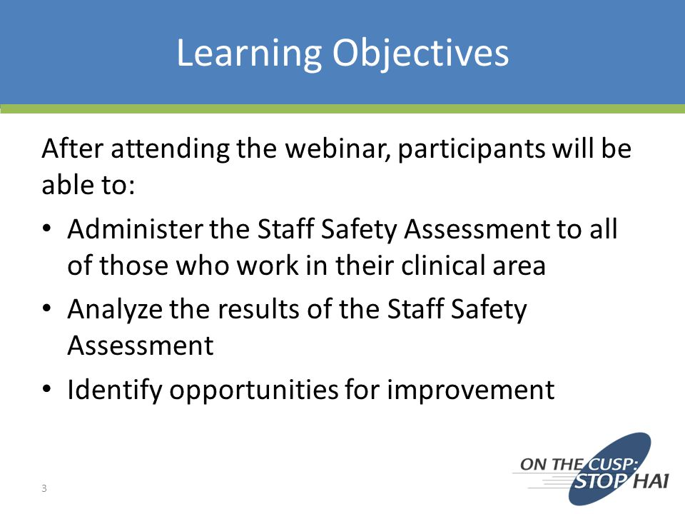 Learning Objectives After attending the webinar, participants will be able to: Administer the Staff Safety Assessment to all of those who work in their clinical area Analyze the results of the Staff Safety Assessment Identify opportunities for improvement 3