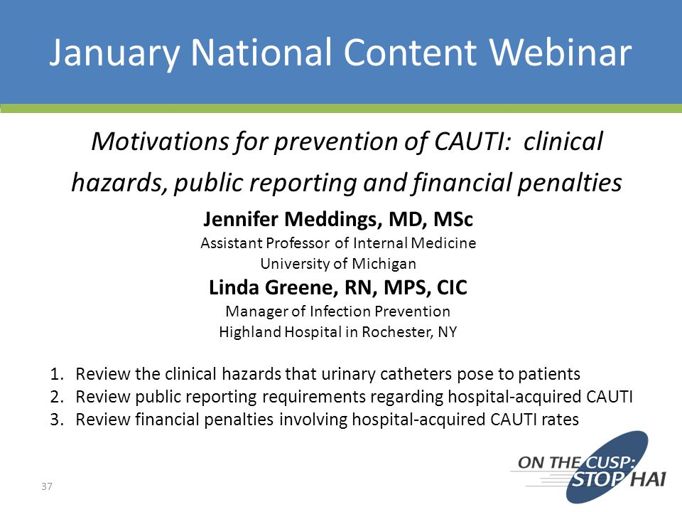 January National Content Webinar 37 Motivations for prevention of CAUTI: clinical hazards, public reporting and financial penalties Jennifer Meddings, MD, MSc Assistant Professor of Internal Medicine University of Michigan Linda Greene, RN, MPS, CIC Manager of Infection Prevention Highland Hospital in Rochester, NY 1.Review the clinical hazards that urinary catheters pose to patients 2.Review public reporting requirements regarding hospital-acquired CAUTI 3.Review financial penalties involving hospital-acquired CAUTI rates