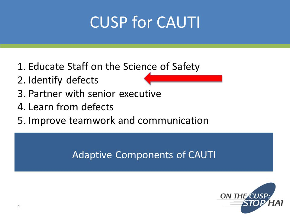 CUSP for CAUTI 4 1.Educate Staff on the Science of Safety 2.Identify defects 3.Partner with senior executive 4.Learn from defects 5.Improve teamwork a