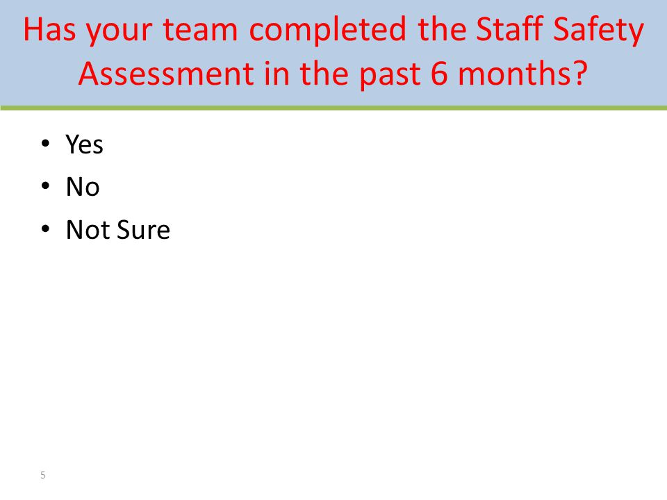 Has your team completed the Staff Safety Assessment in the past 6 months? 5 Yes No Not Sure
