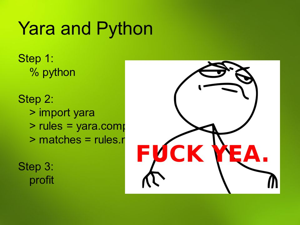 Yara and Python Step 1: % python Step 2: > import yara > rules = yara.compile(signatures) > matches = rules.match(filetoscan) Step 3: profit