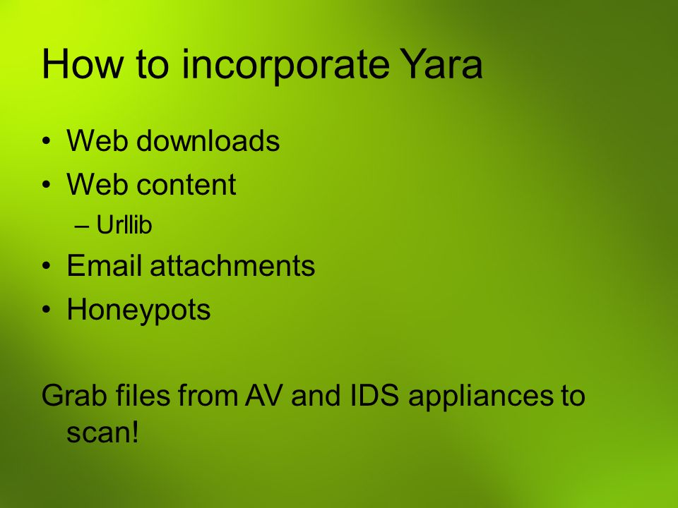How to incorporate Yara Web downloads Web content –Urllib Email attachments Honeypots Grab files from AV and IDS appliances to scan!