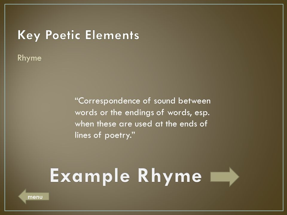 "Rhyme ""Correspondence of sound between words or the endings of words, esp. when these are used at the ends of lines of poetry."" menu"