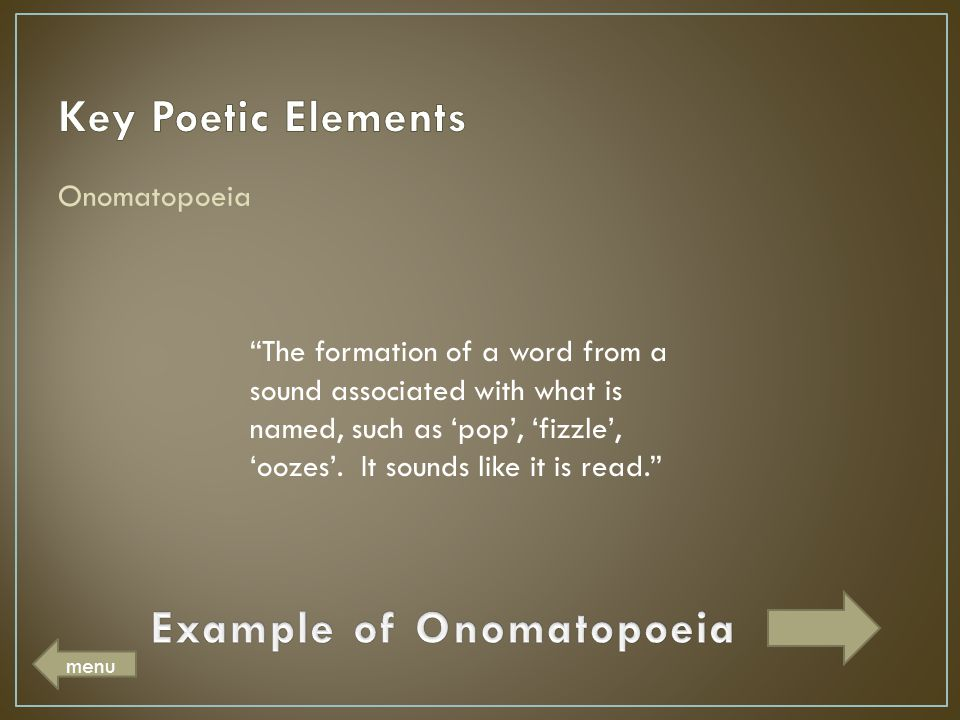 "Onomatopoeia ""The formation of a word from a sound associated with what is named, such as 'pop', 'fizzle', 'oozes'. It sounds like it is read."" menu"