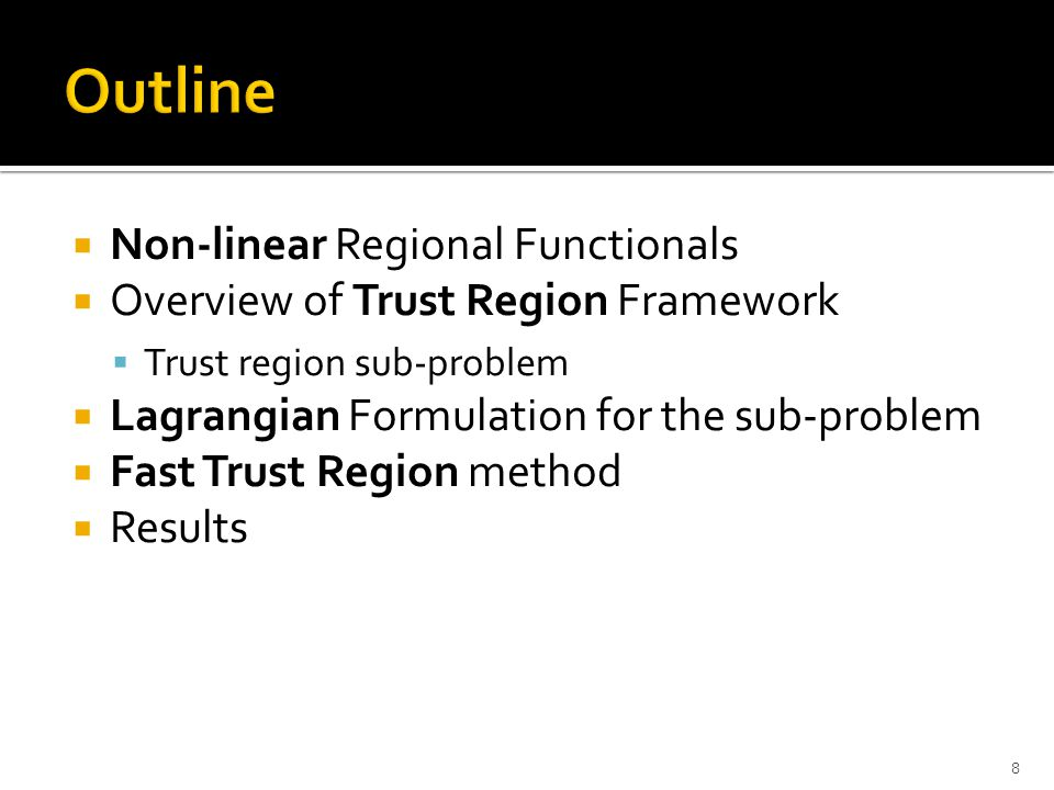  Non-linear Regional Functionals  Overview of Trust Region Framework  Trust region sub-problem  Lagrangian Formulation for the sub-problem  Fast Trust Region method  Results 8