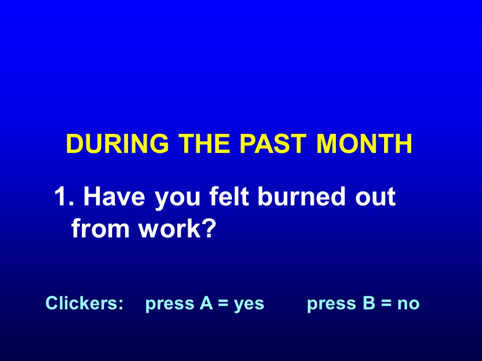 1. Have you felt burned out from work DURING THE PAST MONTH Clickers: press A = yes press B = no