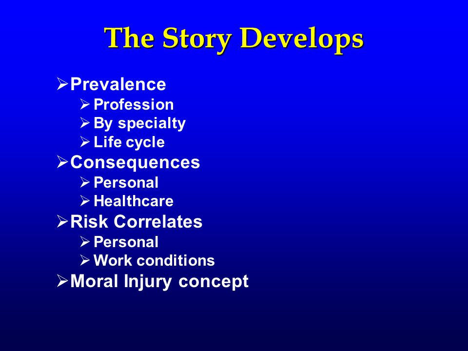 The Story Develops  Prevalence  Profession  By specialty  Life cycle  Consequences  Personal  Healthcare  Risk Correlates  Personal  Work conditions  Moral Injury concept