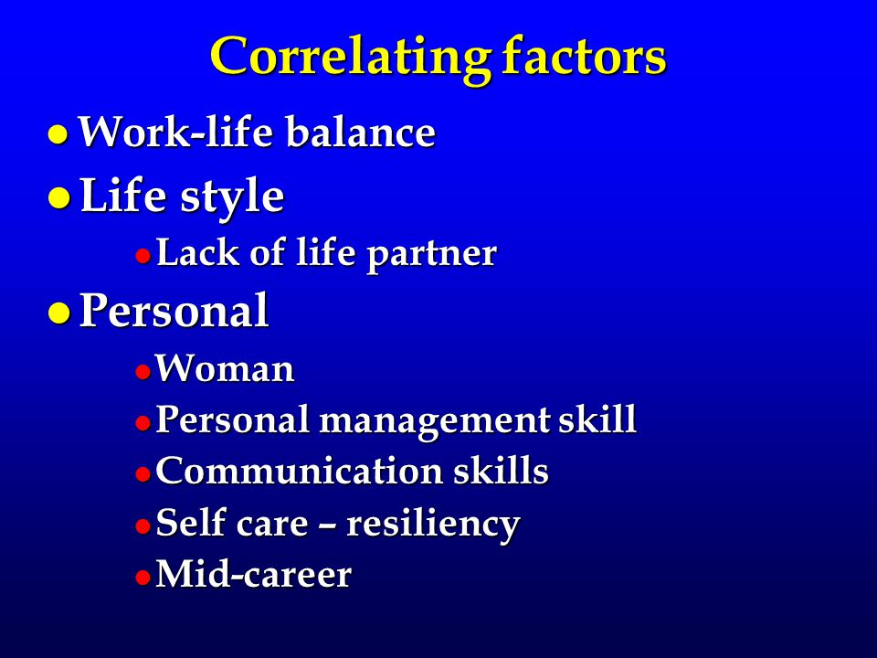 Correlating factors l Work-life balance l Life style l Lack of life partner l Personal l Woman l Personal management skill l Communication skills l Self care – resiliency l Mid-career