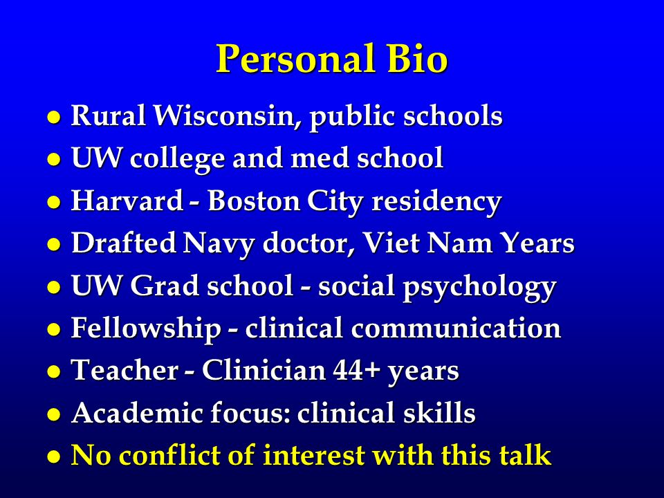 Personal Bio l Rural Wisconsin, public schools l UW college and med school l Harvard - Boston City residency l Drafted Navy doctor, Viet Nam Years l UW Grad school - social psychology l Fellowship - clinical communication l Teacher - Clinician 44+ years l Academic focus: clinical skills l No conflict of interest with this talk