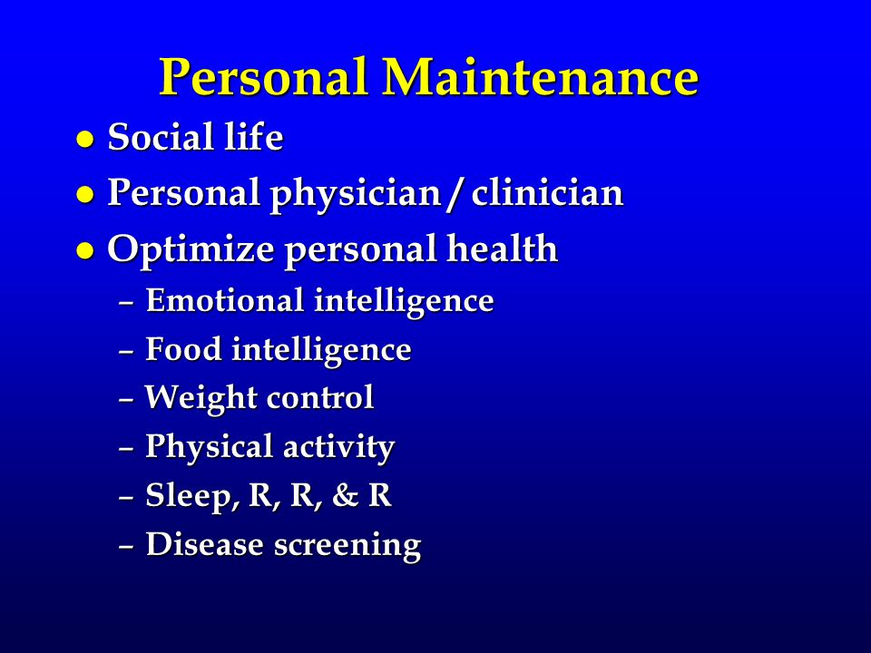 Personal Maintenance l Social life l Personal physician / clinician l Optimize personal health – Emotional intelligence – Food intelligence – Weight control – Physical activity – Sleep, R, R, & R – Disease screening