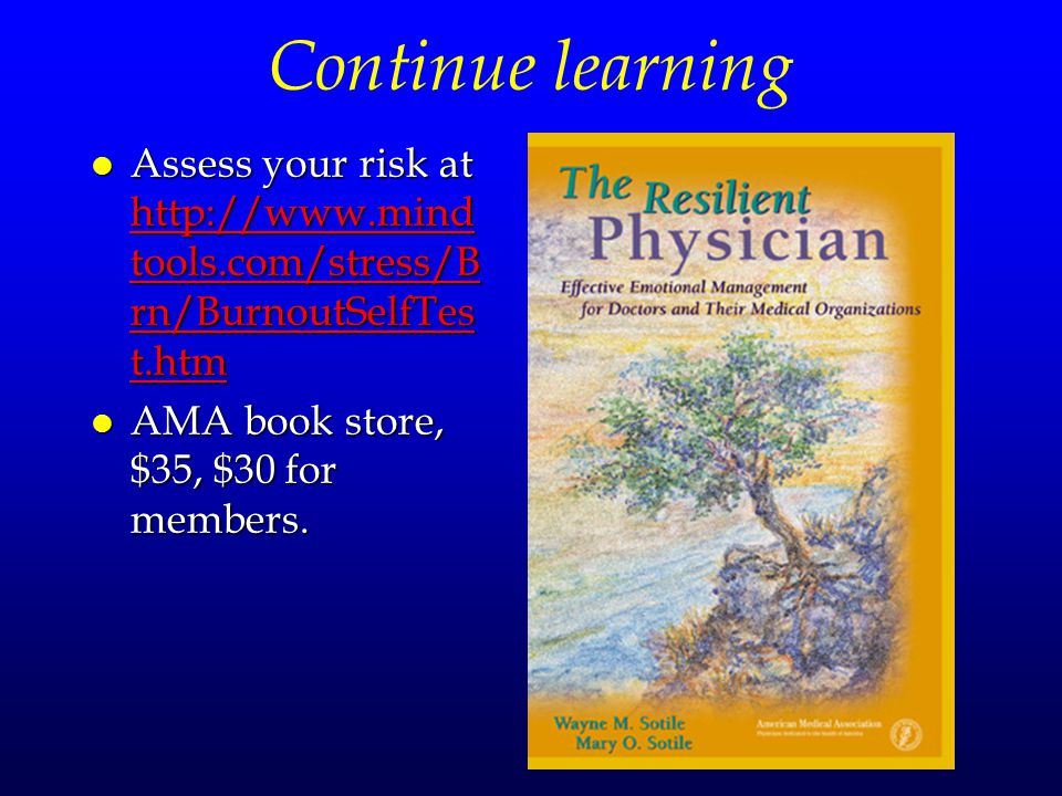 Continue learning l Assess your risk at http://www.mind tools.com/stress/B rn/BurnoutSelfTes t.htm http://www.mind tools.com/stress/B rn/BurnoutSelfTes t.htm http://www.mind tools.com/stress/B rn/BurnoutSelfTes t.htm l AMA book store, $35, $30 for members.