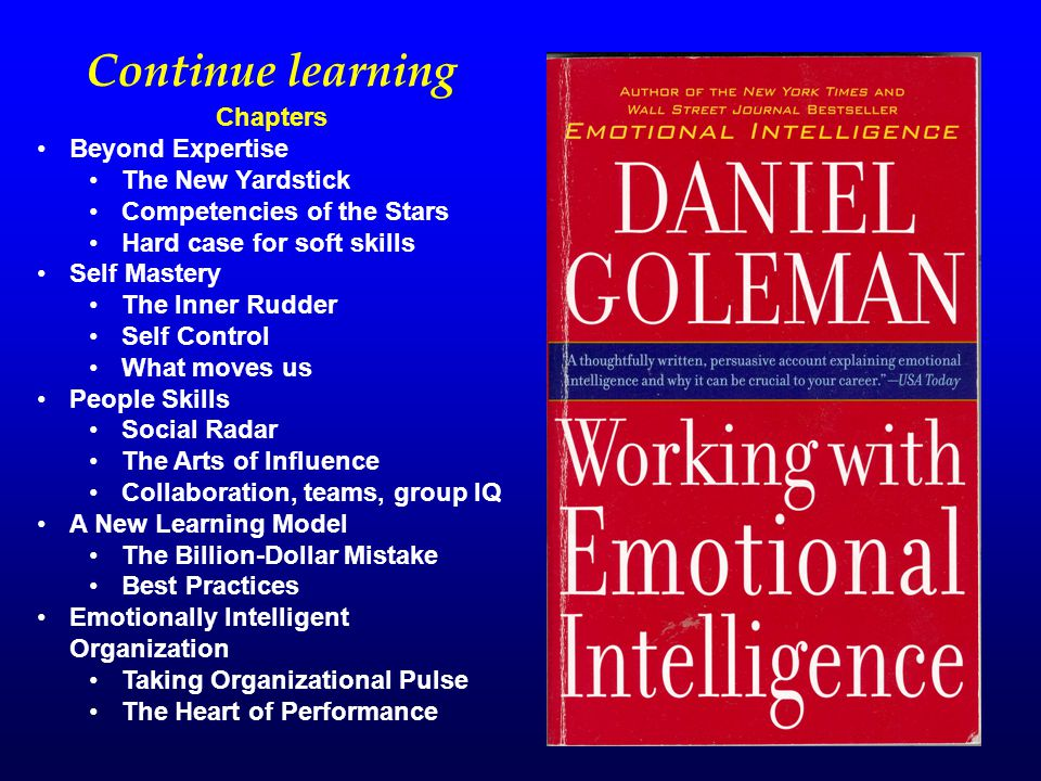 Continue learning Chapters Beyond Expertise The New Yardstick Competencies of the Stars Hard case for soft skills Self Mastery The Inner Rudder Self Control What moves us People Skills Social Radar The Arts of Influence Collaboration, teams, group IQ A New Learning Model The Billion-Dollar Mistake Best Practices Emotionally Intelligent Organization Taking Organizational Pulse The Heart of Performance