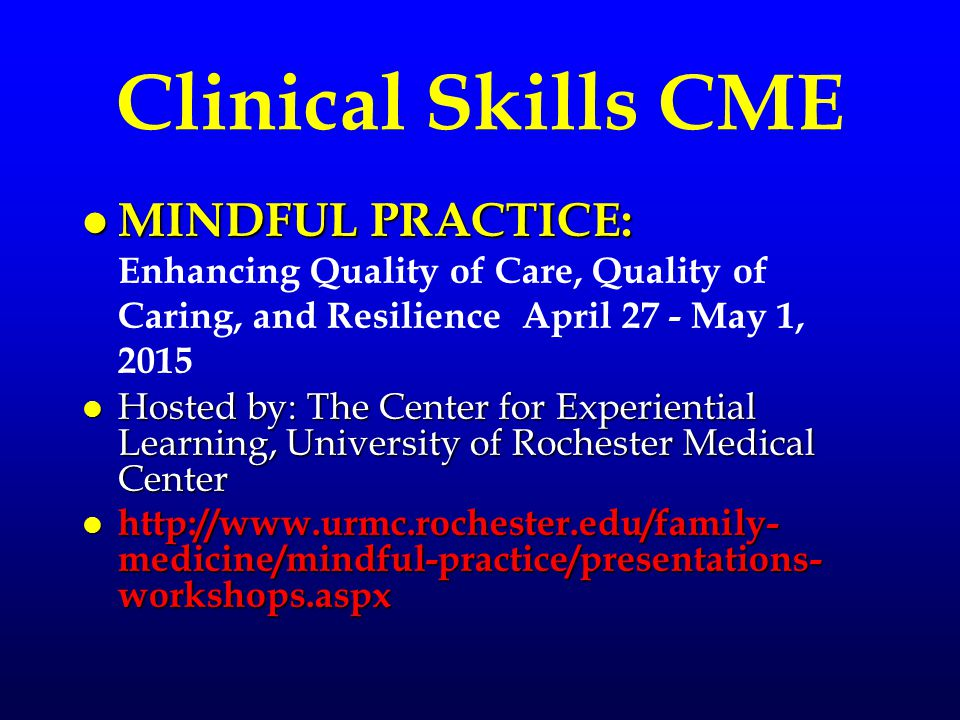 Clinical Skills CME l MINDFUL PRACTICE: l MINDFUL PRACTICE: Enhancing Quality of Care, Quality of Caring, and Resilience April 27 - May 1, 2015 l Hosted by: The Center for Experiential Learning, University of Rochester Medical Center l http://www.urmc.rochester.edu/family- medicine/mindful-practice/presentations- workshops.aspx