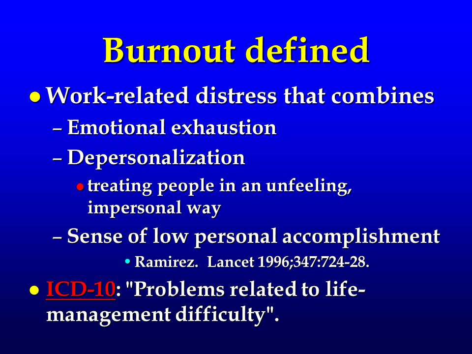 Burnout defined l Work-related distress that combines – Emotional exhaustion – Depersonalization l treating people in an unfeeling, impersonal way – Sense of low personal accomplishment Ramirez.