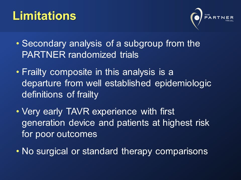 Limitations Secondary analysis of a subgroup from the PARTNER randomized trials Frailty composite in this analysis is a departure from well established epidemiologic definitions of frailty Very early TAVR experience with first generation device and patients at highest risk for poor outcomes No surgical or standard therapy comparisons