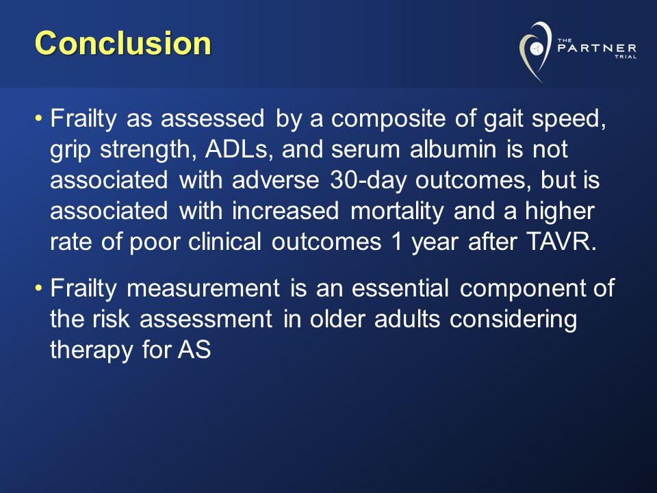Conclusion Frailty as assessed by a composite of gait speed, grip strength, ADLs, and serum albumin is not associated with adverse 30-day outcomes, but is associated with increased mortality and a higher rate of poor clinical outcomes 1 year after TAVR.