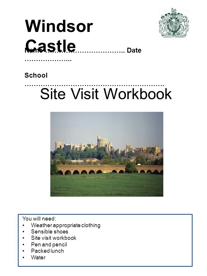 Site Visit Workbook You will need: Weather appropriate clothing Sensible shoes Site visit workbook Pen and pencil Packed lunch Water Name ……………………………..