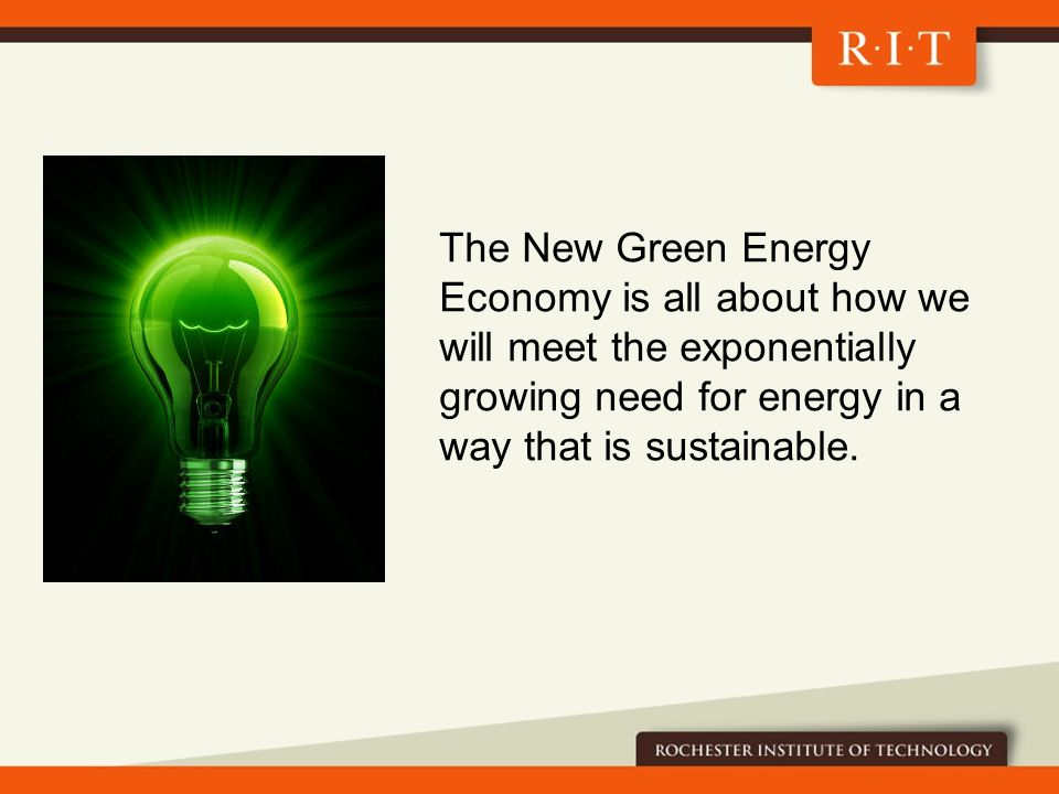 The New Green Energy Economy is all about how we will meet the exponentially growing need for energy in a way that is sustainable.
