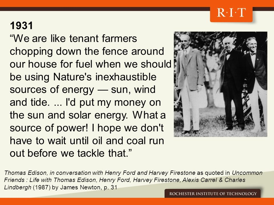 1931 We are like tenant farmers chopping down the fence around our house for fuel when we should be using Nature s inexhaustible sources of energy — sun, wind and tide....