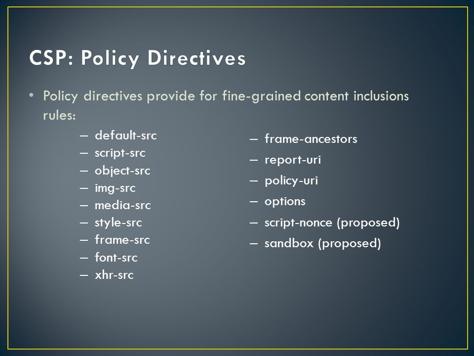 Policy directives provide for fine-grained content inclusions rules: – frame-ancestors – report-uri – policy-uri – options – script-nonce (proposed) – sandbox (proposed) – default-src – script-src – object-src – img-src – media-src – style-src – frame-src – font-src – xhr-src