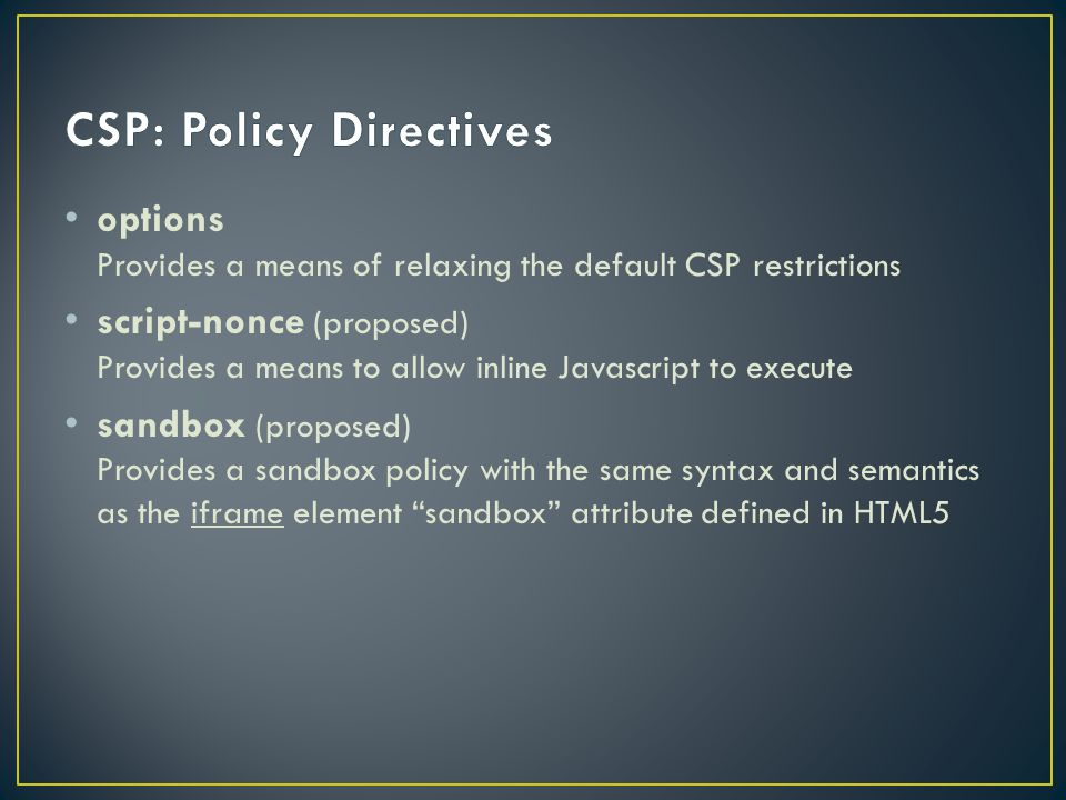 options Provides a means of relaxing the default CSP restrictions script-nonce (proposed) Provides a means to allow inline Javascript to execute sandbox (proposed) Provides a sandbox policy with the same syntax and semantics as the iframe element sandbox attribute defined in HTML5