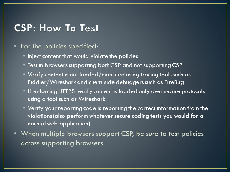 For the policies specified: Inject content that would violate the policies Test in browsers supporting both CSP and not supporting CSP Verify content is not loaded/executed using tracing tools such as Fiddler/Wireshark and client-side debuggers such as FireBug If enforcing HTTPS, verify content is loaded only over secure protocols using a tool such as Wireshark Verify your reporting code is reporting the correct information from the violations (also perform whatever secure coding tests you would for a normal web application) When multiple browsers support CSP, be sure to test policies across supporting browsers