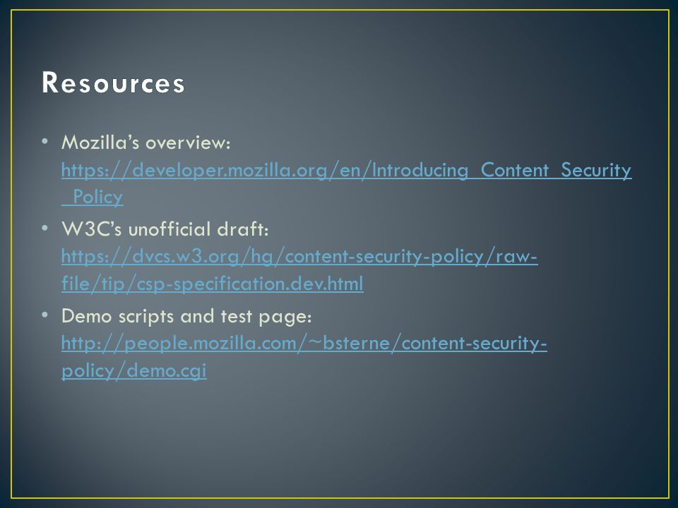 Mozilla's overview: https://developer.mozilla.org/en/Introducing_Content_Security _Policy https://developer.mozilla.org/en/Introducing_Content_Security _Policy W3C's unofficial draft: https://dvcs.w3.org/hg/content-security-policy/raw- file/tip/csp-specification.dev.html https://dvcs.w3.org/hg/content-security-policy/raw- file/tip/csp-specification.dev.html Demo scripts and test page: http://people.mozilla.com/~bsterne/content-security- policy/demo.cgi http://people.mozilla.com/~bsterne/content-security- policy/demo.cgi