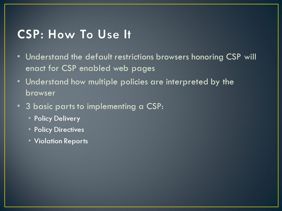 Understand the default restrictions browsers honoring CSP will enact for CSP enabled web pages Understand how multiple policies are interpreted by the browser 3 basic parts to implementing a CSP: Policy Delivery Policy Directives Violation Reports