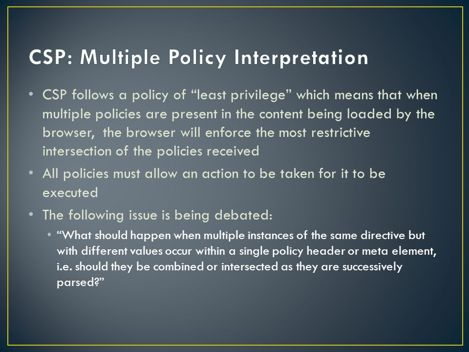 CSP follows a policy of least privilege which means that when multiple policies are present in the content being loaded by the browser, the browser will enforce the most restrictive intersection of the policies received All policies must allow an action to be taken for it to be executed The following issue is being debated: What should happen when multiple instances of the same directive but with different values occur within a single policy header or meta element, i.e.