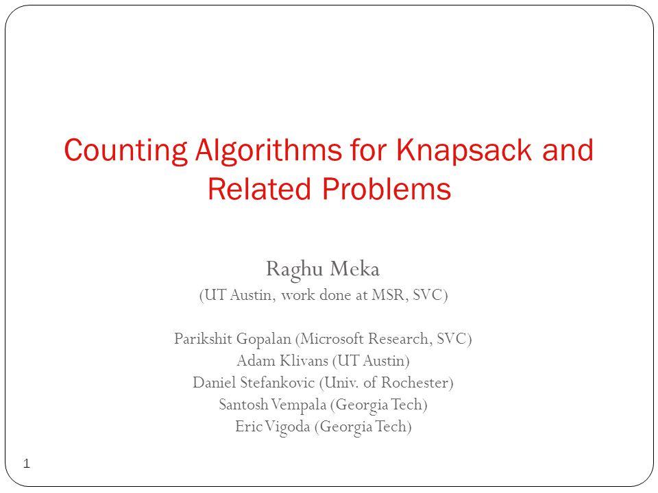 Counting Algorithms for Knapsack and Related Problems 1 Raghu Meka (UT Austin, work done at MSR, SVC) Parikshit Gopalan (Microsoft Research, SVC) Adam Klivans (UT Austin) Daniel Stefankovic (Univ.