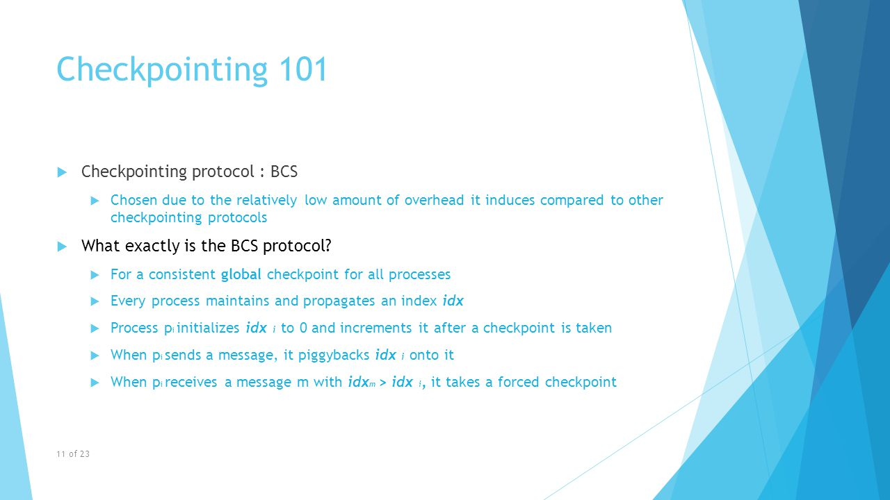 Checkpointing 101  Checkpointing protocol : BCS  Chosen due to the relatively low amount of overhead it induces compared to other checkpointing protocols  What exactly is the BCS protocol.