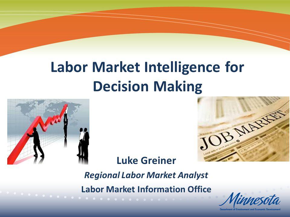 Labor Market Intelligence for Decision Making Luke Greiner Regional Labor Market Analyst Labor Market Information Office