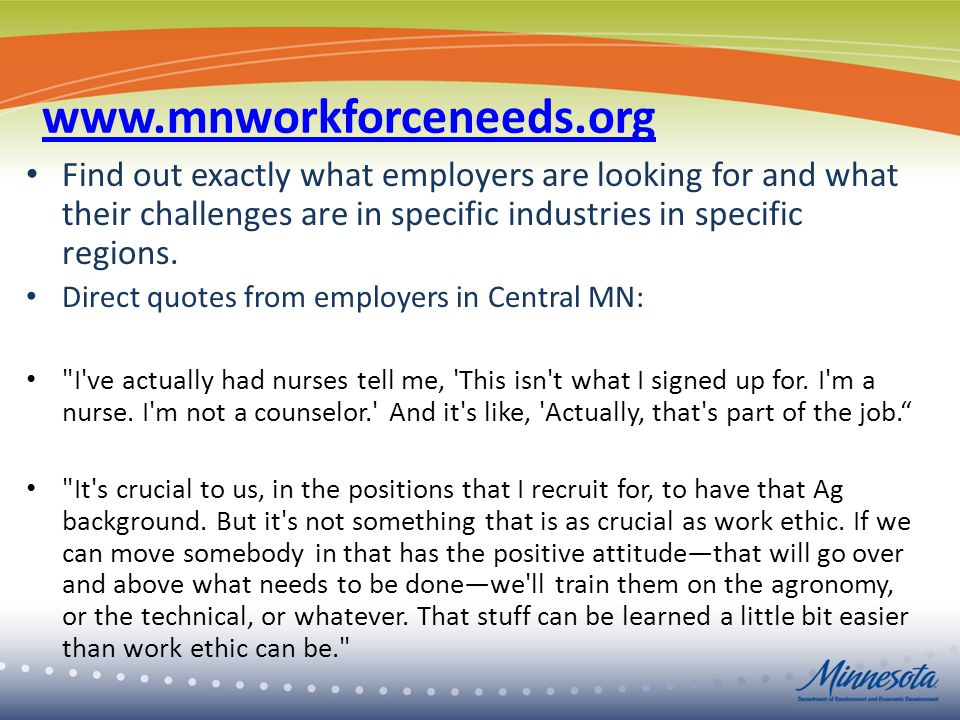 www.mnworkforceneeds.org Find out exactly what employers are looking for and what their challenges are in specific industries in specific regions.