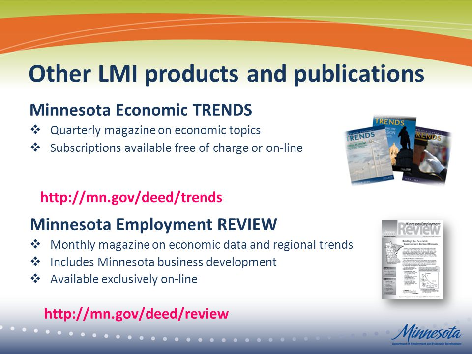 Other LMI products and publications Minnesota Economic TRENDS  Quarterly magazine on economic topics  Subscriptions available free of charge or on-line Minnesota Employment REVIEW  Monthly magazine on economic data and regional trends  Includes Minnesota business development  Available exclusively on-line http://mn.gov/deed/review http://mn.gov/deed/trends