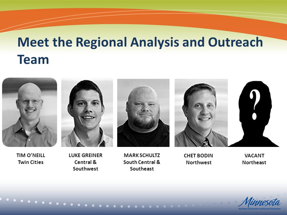 Meet the Regional Analysis and Outreach Team VACANT Northeast LUKE GREINER Central & Southwest TIM O'NEILL Twin Cities CHET BODIN Northwest MARK SCHULTZ South Central & Southeast