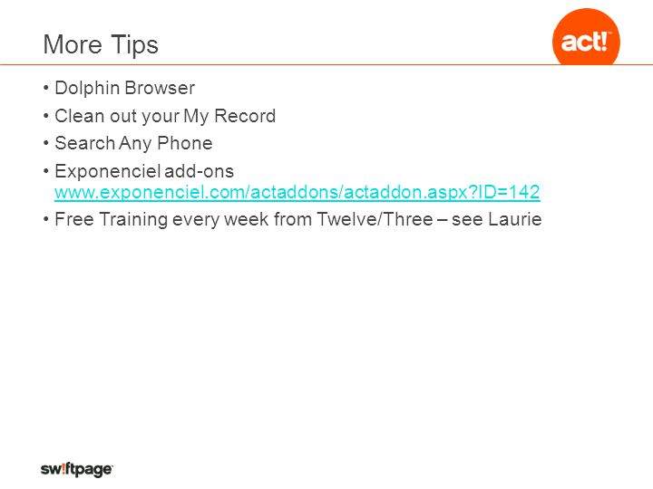 More Tips Dolphin Browser Clean out your My Record Search Any Phone Exponenciel add-ons www.exponenciel.com/actaddons/actaddon.aspx?ID=142 www.exponenciel.com/actaddons/actaddon.aspx?ID=142 Free Training every week from Twelve/Three – see Laurie