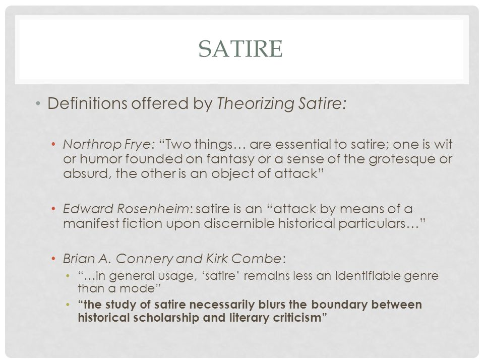 SATIRE Definitions offered by Theorizing Satire: Northrop Frye: Two things… are essential to satire; one is wit or humor founded on fantasy or a sense of the grotesque or absurd, the other is an object of attack Edward Rosenheim: satire is an attack by means of a manifest fiction upon discernible historical particulars… Brian A.