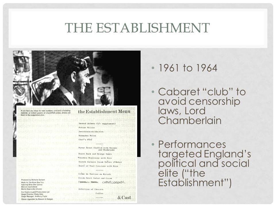 THE ESTABLISHMENT 1961 to 1964 Cabaret club to avoid censorship laws, Lord Chamberlain Performances targeted England's political and social elite ( the Establishment )