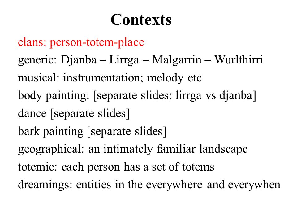 Contexts clans: person-totem-place generic: Djanba – Lirrga – Malgarrin – Wurlthirri musical: instrumentation; melody etc body painting: [separate slides: lirrga vs djanba] dance [separate slides] bark painting [separate slides] geographical: an intimately familiar landscape totemic: each person has a set of totems dreamings: entities in the everywhere and everywhen