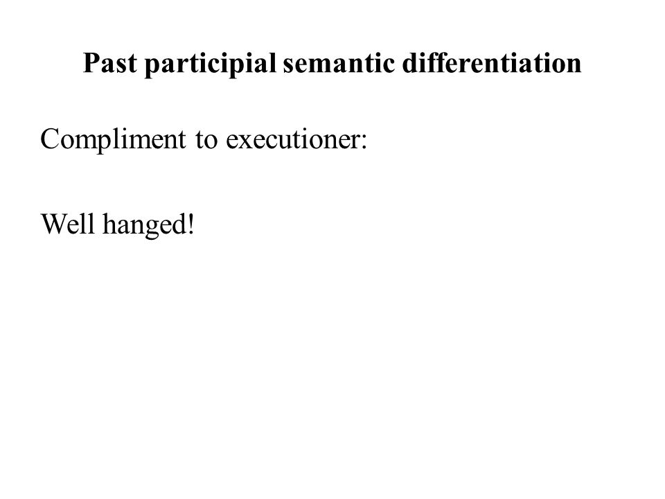 Past participial semantic differentiation Compliment to executioner: Well hanged!