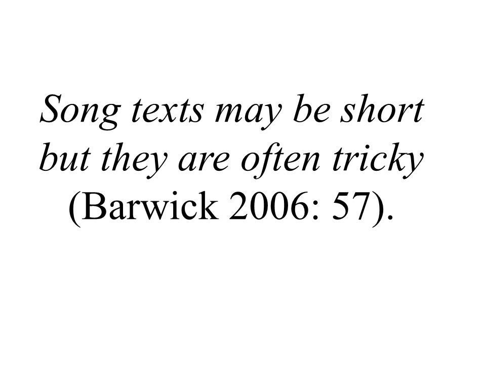 Song texts may be short but they are often tricky (Barwick 2006: 57).