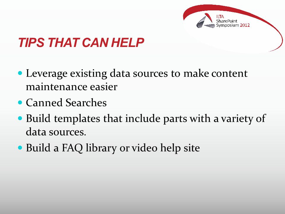 TIPS THAT CAN HELP Leverage existing data sources to make content maintenance easier Canned Searches Build templates that include parts with a variety of data sources.