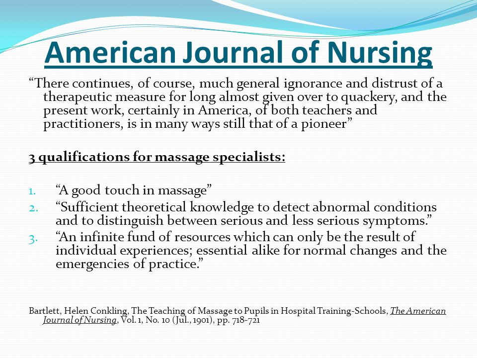 American Journal of Nursing Helene Biermann, RN was an instructor of massage therapy at the Graduate Training School at the German Hospital, New York Massage should never be given except on a physician's orders.